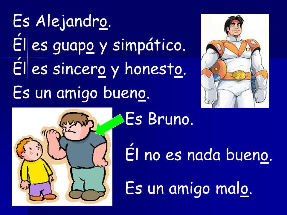 Es Alejandro.Él es guapo y simpático. Él es sincero y honesto.