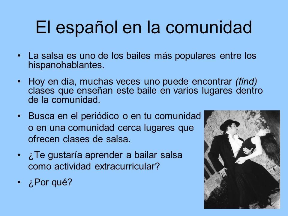 El español en la comunidad La salsa es uno de los bailes más populares entre los hispanohablantes. Hoy en día, muchas veces uno puede encontrar (find)