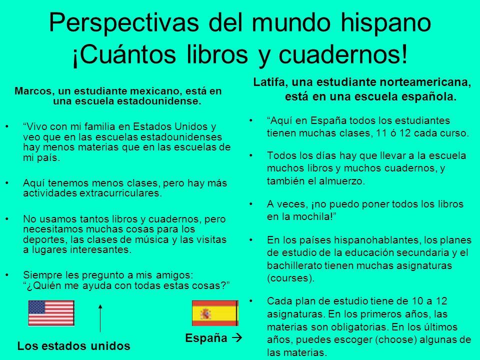 Perspectivas del mundo hispano ¡Cuántos libros y cuadernos! Marcos, un estudiante mexicano, está en una escuela estadounidense. Vivo con mi familia en