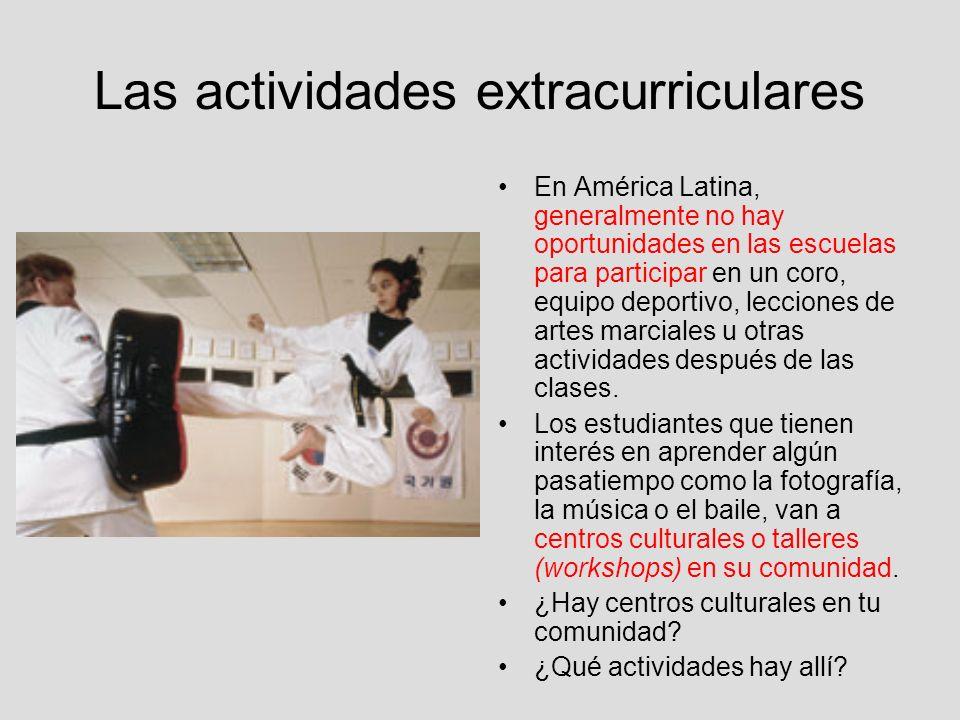 Las actividades extracurriculares En América Latina, generalmente no hay oportunidades en las escuelas para participar en un coro, equipo deportivo, l