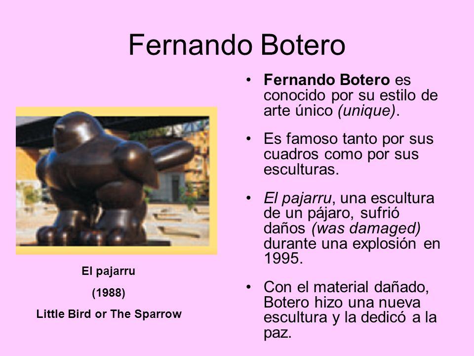 Fernando Botero Fernando Botero es conocido por su estilo de arte único (unique). Es famoso tanto por sus cuadros como por sus esculturas. El pajarru,