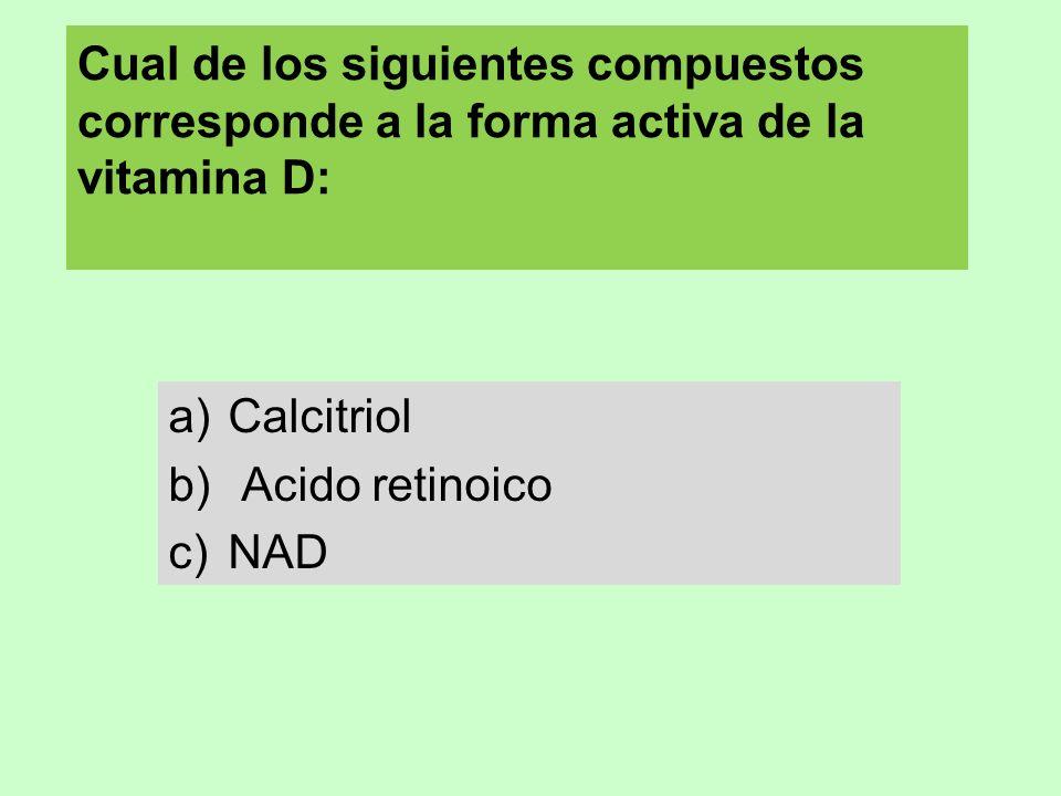 Cual de los siguientes compuestos corresponde a la forma activa de la vitamina D: a)Calcitriol b) Acido retinoico c)NAD