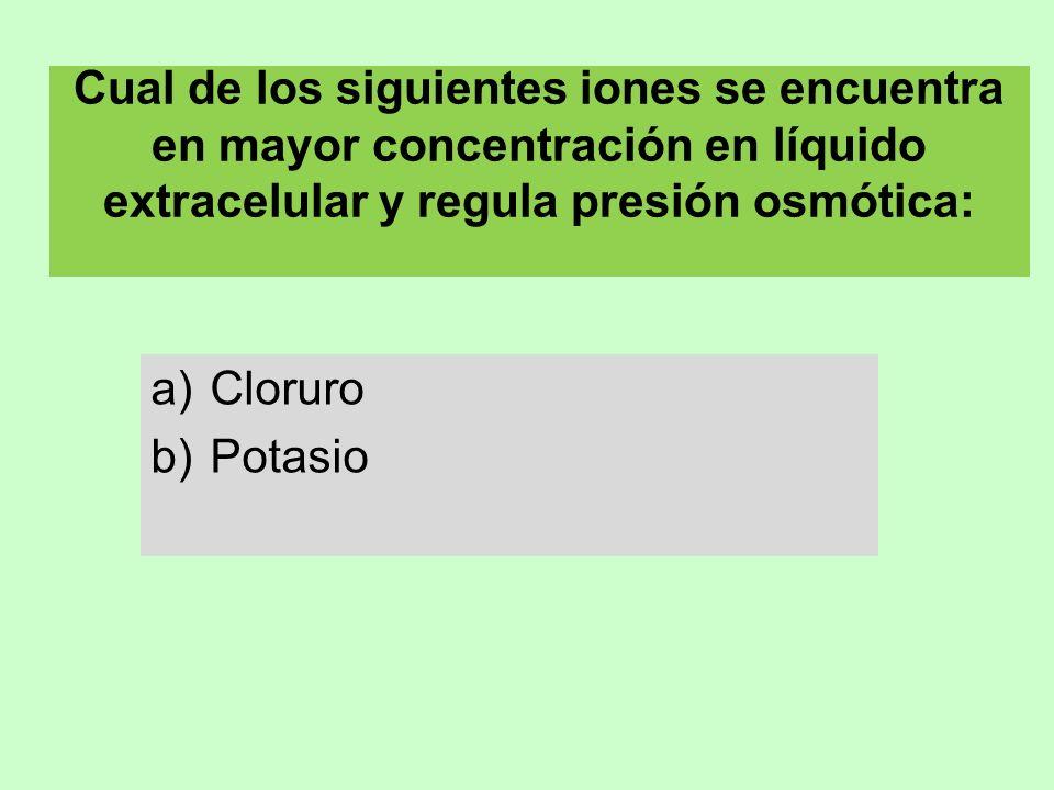 Cual de los siguientes iones se encuentra en mayor concentración en líquido extracelular y regula presión osmótica: a)Cloruro b)Potasio