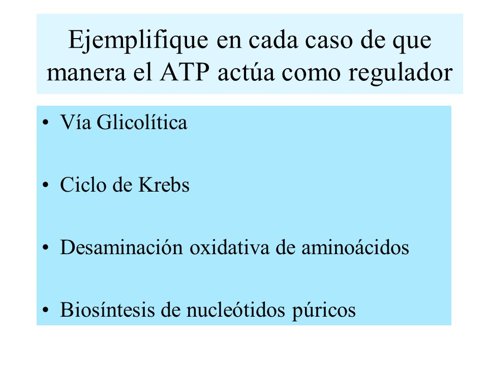 Ejemplifique en cada caso de que manera el ATP actúa como regulador Vía Glicolítica Ciclo de Krebs Desaminación oxidativa de aminoácidos Biosíntesis d