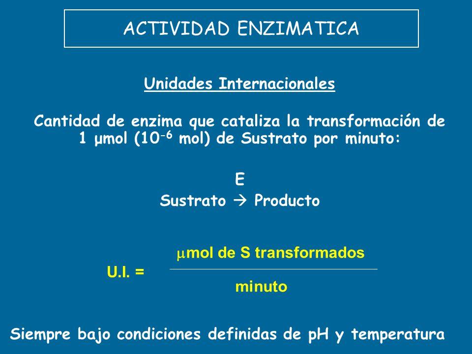ACTIVIDAD ENZIMATICA Unidades Internacionales Cantidad de enzima que cataliza la transformación de 1 μmol (10 -6 mol) de Sustrato por minuto: E Sustra