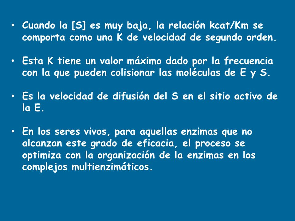 Cuando la [S] es muy baja, la relación kcat/Km se comporta como una K de velocidad de segundo orden. Esta K tiene un valor máximo dado por la frecuenc