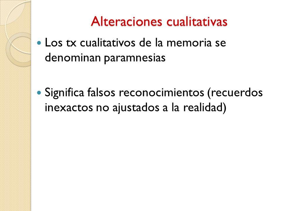 Alteraciones cualitativas Los tx cualitativos de la memoria se denominan paramnesias Significa falsos reconocimientos (recuerdos inexactos no ajustado