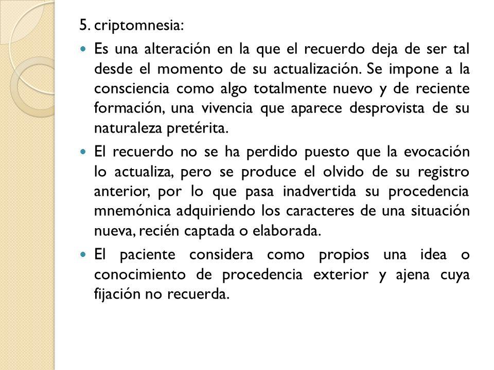 5. criptomnesia: Es una alteración en la que el recuerdo deja de ser tal desde el momento de su actualización. Se impone a la consciencia como algo to