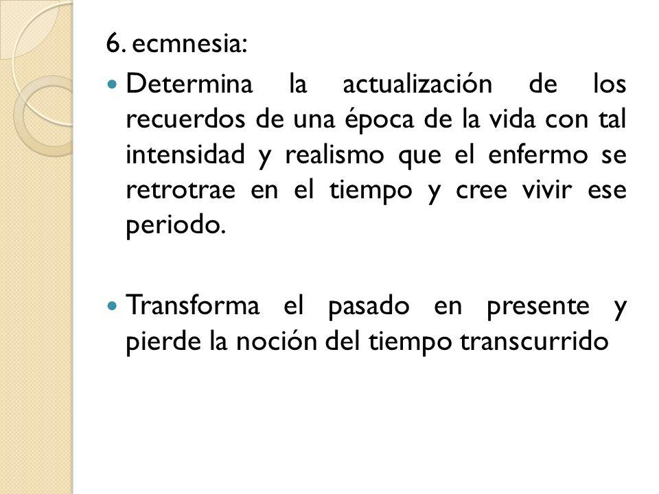 6. ecmnesia: Determina la actualización de los recuerdos de una época de la vida con tal intensidad y realismo que el enfermo se retrotrae en el tiemp