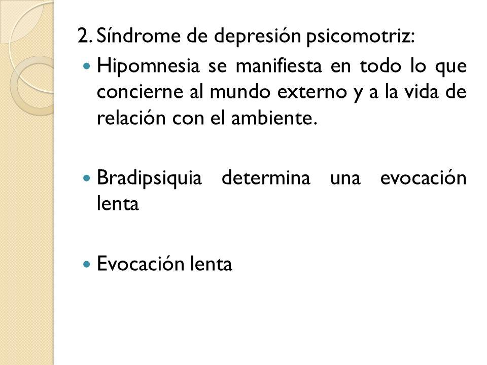 2. Síndrome de depresión psicomotriz: Hipomnesia se manifiesta en todo lo que concierne al mundo externo y a la vida de relación con el ambiente. Brad