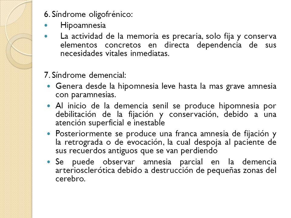 6. Síndrome oligofrénico: Hipoamnesia La actividad de la memoria es precaria, solo fija y conserva elementos concretos en directa dependencia de sus n