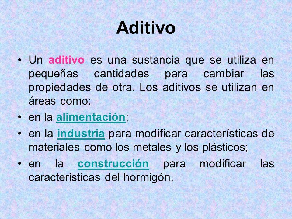 Aditivo Un aditivo es una sustancia que se utiliza en pequeñas cantidades para cambiar las propiedades de otra. Los aditivos se utilizan en áreas como