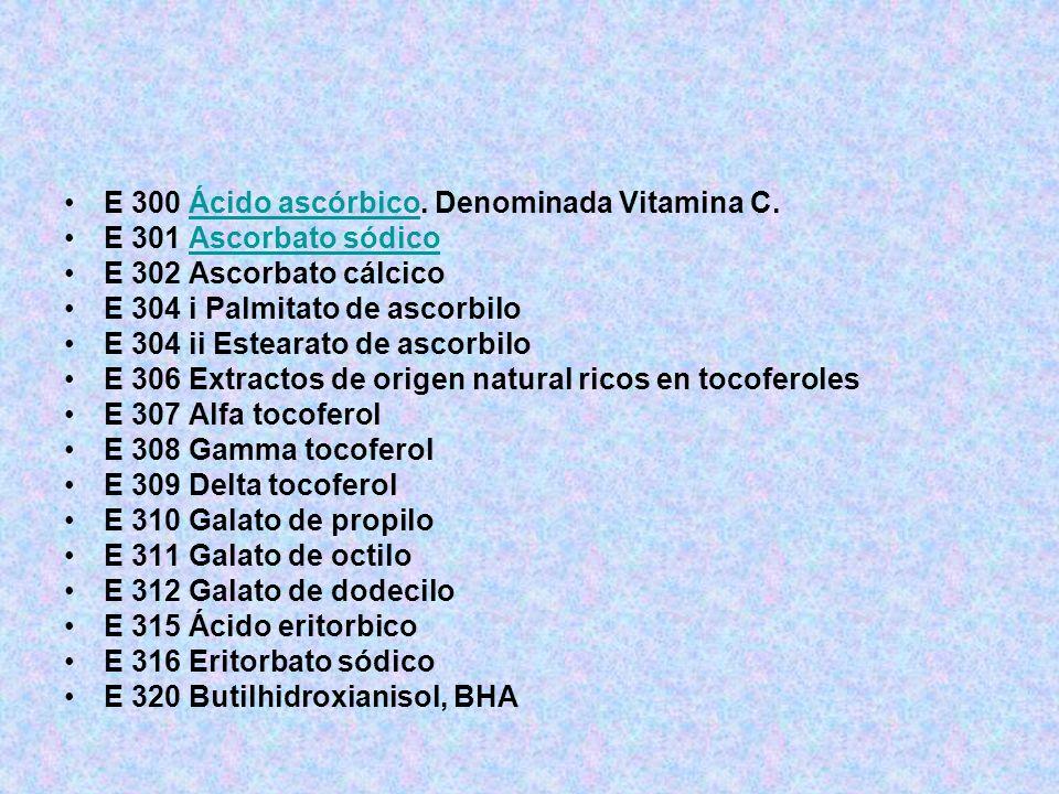 E 300 Ácido ascórbico. Denominada Vitamina C.Ácido ascórbico E 301 Ascorbato sódicoAscorbato sódico E 302 Ascorbato cálcico E 304 i Palmitato de ascor