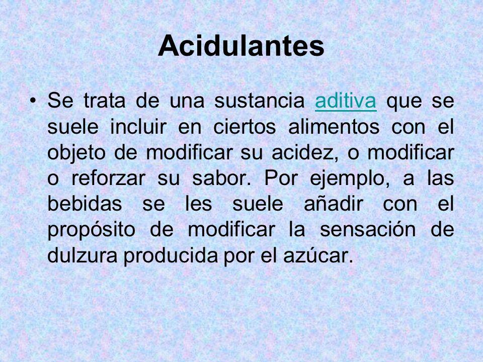Acidulantes Se trata de una sustancia aditiva que se suele incluir en ciertos alimentos con el objeto de modificar su acidez, o modificar o reforzar s