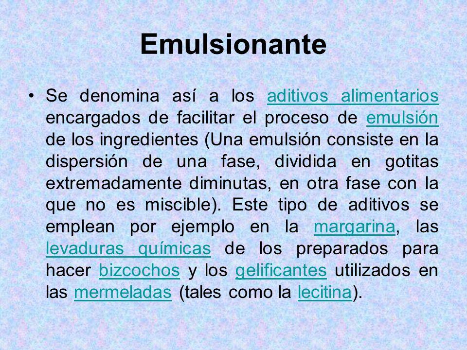 Emulsionante Se denomina así a los aditivos alimentarios encargados de facilitar el proceso de emulsión de los ingredientes (Una emulsión consiste en