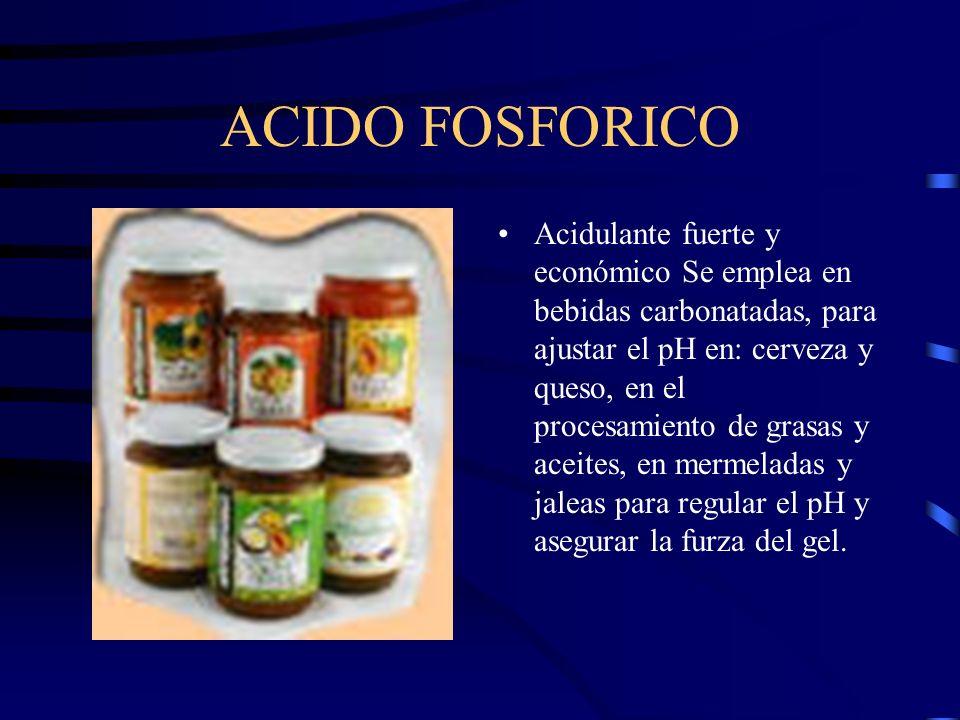 ACIDO FOSFORICO Acidulante fuerte y económico Se emplea en bebidas carbonatadas, para ajustar el pH en: cerveza y queso, en el procesamiento de grasas