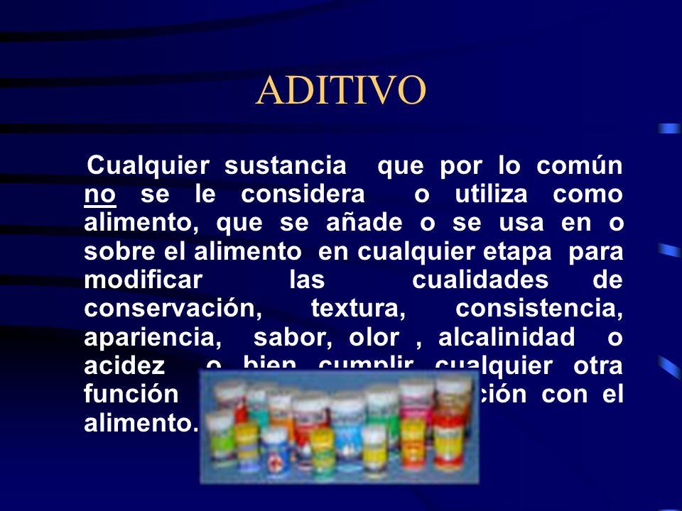 ADITIVO Cualquier sustancia que por lo común no se le considera o utiliza como alimento, que se añade o se usa en o sobre el alimento en cualquier eta