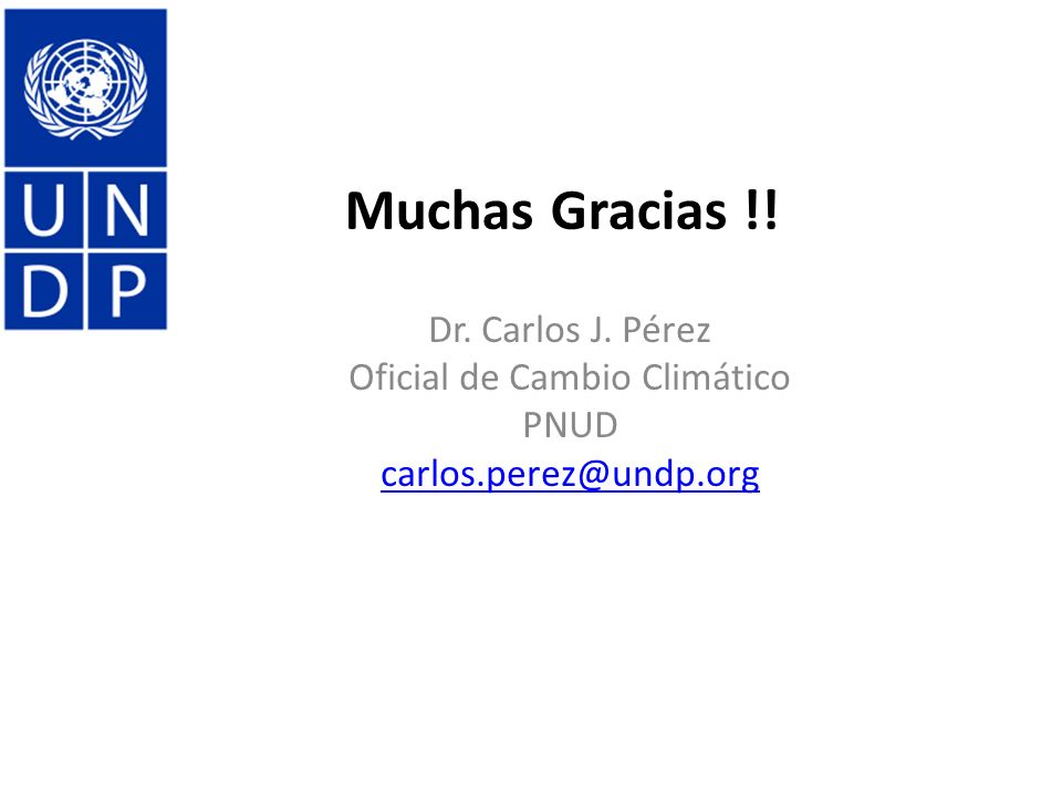 Dr. Carlos J. Pérez Oficial de Cambio Climático PNUD carlos.perez@undp.org Muchas Gracias !!