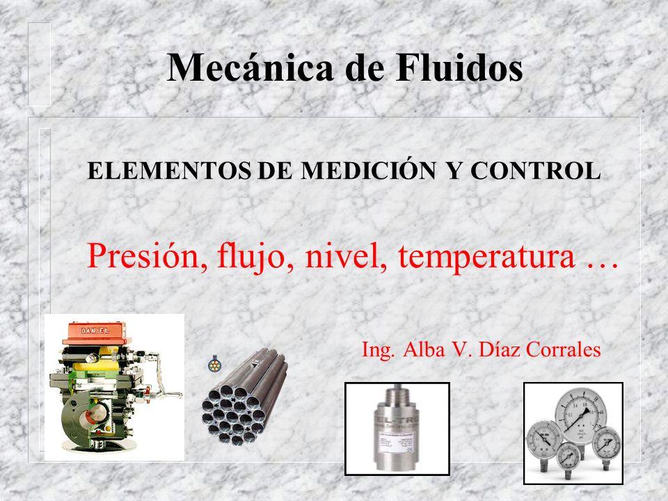 Mecánica de Fluidos ELEMENTOS DE MEDICIÓN Y CONTROL Presión, flujo, nivel, temperatura … Ing. Alba V. Díaz Corrales