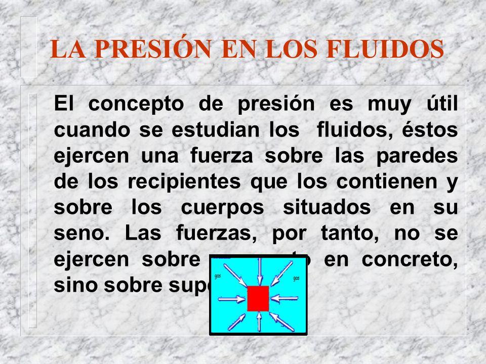 LA PRESIÓN EN LOS FLUIDOS El concepto de presión es muy útil cuando se estudian los fluidos, éstos ejercen una fuerza sobre las paredes de los recipie