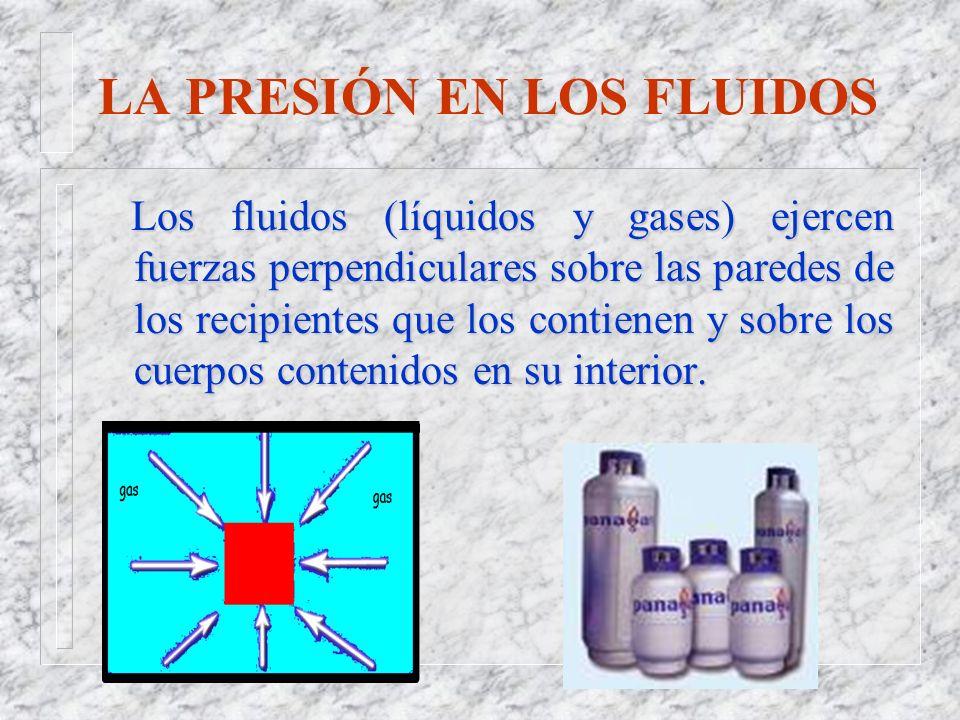 LA PRESIÓN EN LOS FLUIDOS Los fluidos (líquidos y gases) ejercen fuerzas perpendiculares sobre las paredes de los recipientes que los contienen y sobr