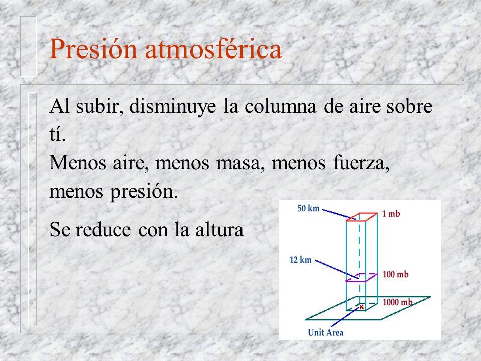 Presión atmosférica Al subir, disminuye la columna de aire sobre tí. Menos aire, menos masa, menos fuerza, menos presión. Se reduce con la altura