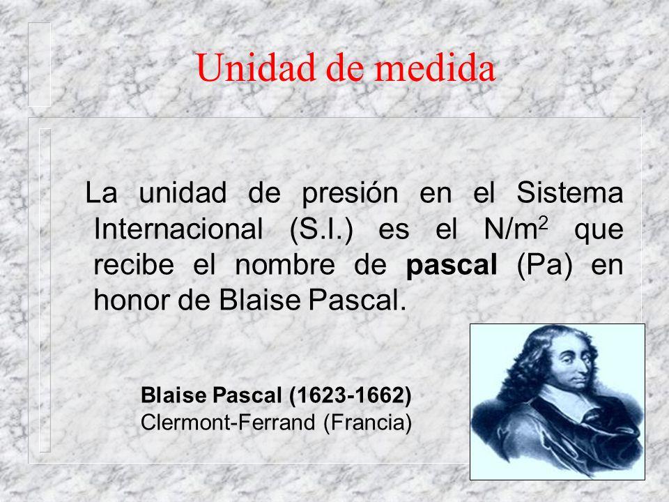Unidad de medida La unidad de presión en el Sistema Internacional (S.I.) es el N/m 2 que recibe el nombre de pascal (Pa) en honor de Blaise Pascal. Bl