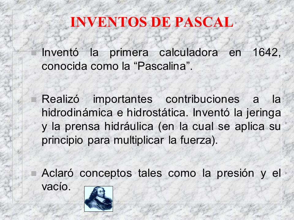 INVENTOS DE PASCAL n Inventó la primera calculadora en 1642, conocida como la Pascalina. n Realizó importantes contribuciones a la hidrodinámica e hid