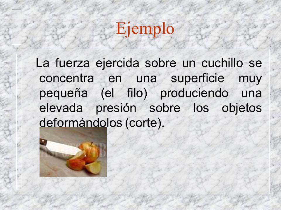 Ejemplo La fuerza ejercida sobre un cuchillo se concentra en una superficie muy pequeña (el filo) produciendo una elevada presión sobre los objetos de