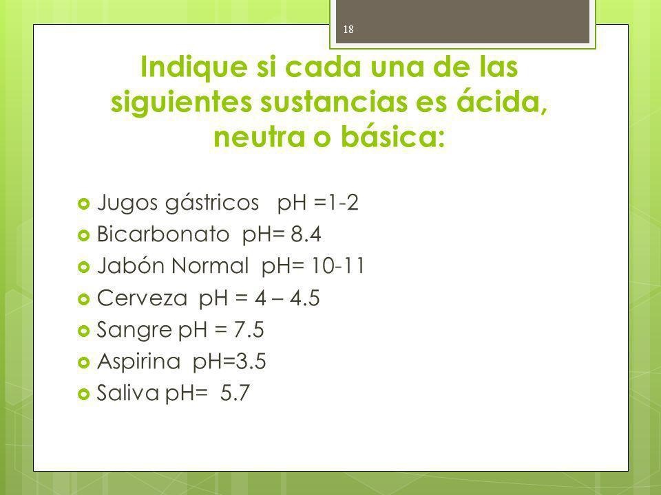 Indique si cada una de las siguientes sustancias es ácida, neutra o básica: Jugos gástricos pH =1-2 Bicarbonato pH= 8.4 Jabón Normal pH= 10-11 Cerveza