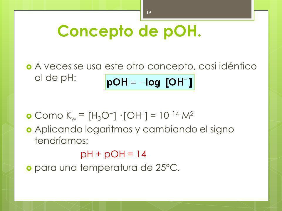 Concepto de pOH. A veces se usa este otro concepto, casi idéntico al de pH: Como K w = H 3 O + · OH – = 10 –14 M 2 Aplicando logaritmos y cambiando el