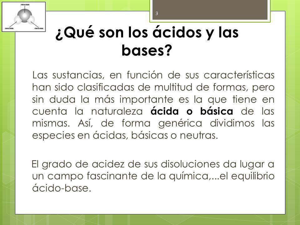 ¿Qué son los ácidos y las bases? Las sustancias, en función de sus características han sido clasificadas de multitud de formas, pero sin duda la más i
