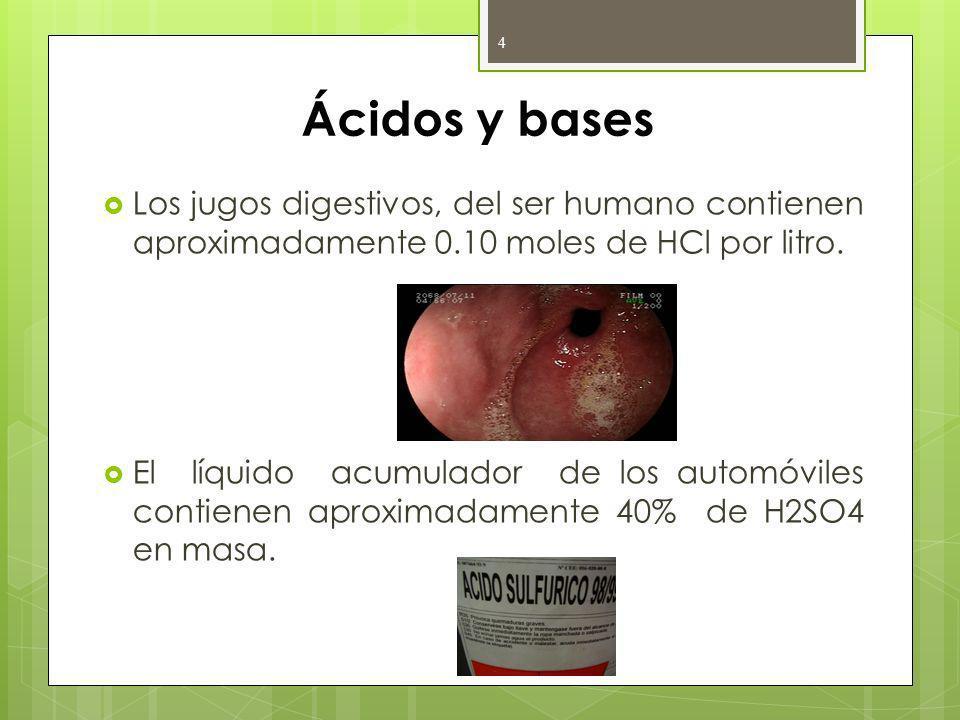 Ácidos y bases Los jugos digestivos, del ser humano contienen aproximadamente 0.10 moles de HCl por litro. El líquido acumulador de los automóviles co