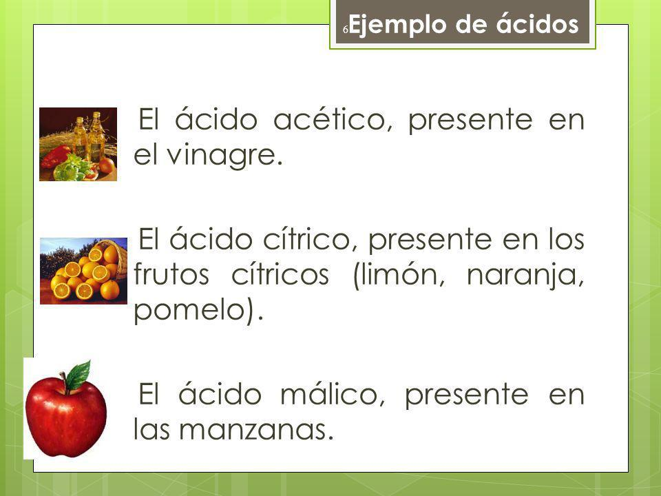 Ejemplo de ácidos El ácido acético, presente en el vinagre. El ácido cítrico, presente en los frutos cítricos (limón, naranja, pomelo). El ácido málic