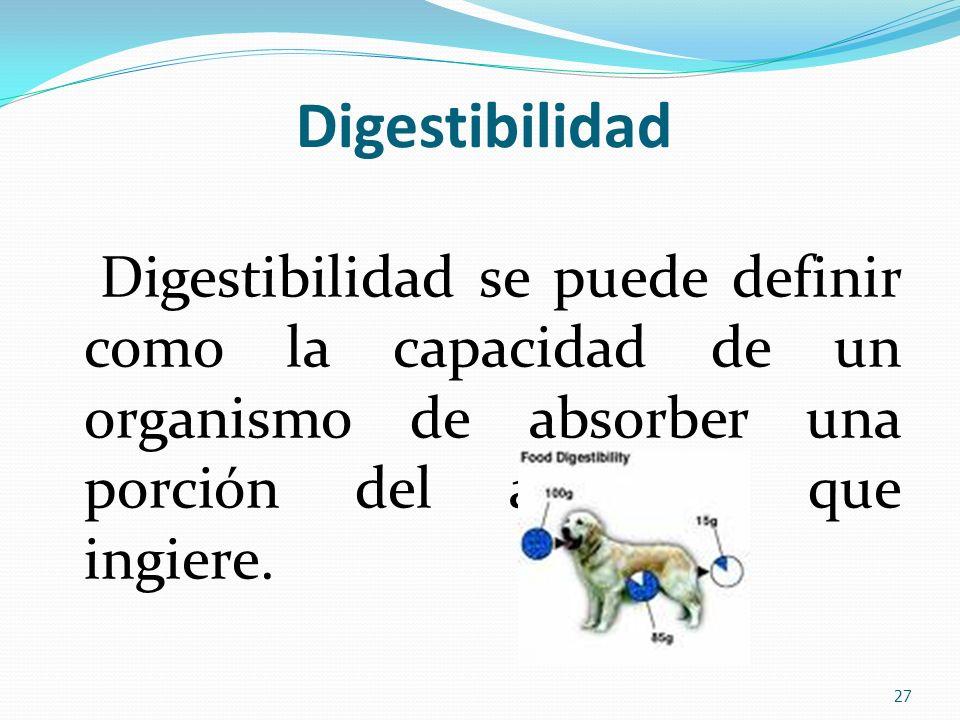 Digestibilidad Digestibilidad se puede definir como la capacidad de un organismo de absorber una porción del alimento que ingiere. 27