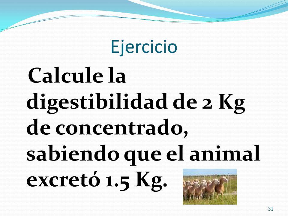 Ejercicio Calcule la digestibilidad de 2 Kg de concentrado, sabiendo que el animal excretó 1.5 Kg. 31