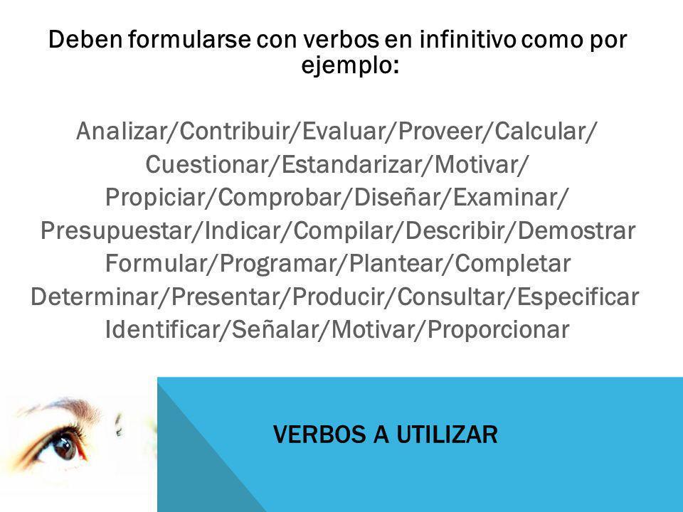 VERBOS A UTILIZAR Deben formularse con verbos en infinitivo como por ejemplo: Analizar/Contribuir/Evaluar/Proveer/Calcular/ Cuestionar/Estandarizar/Mo