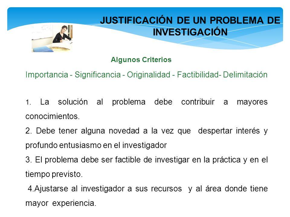 JUSTIFICACIÓN DE UN PROBLEMA DE INVESTIGACIÓN Algunos Criterios Importancia - Significancia - Originalidad - Factibilidad- Delimitación 1. La solución