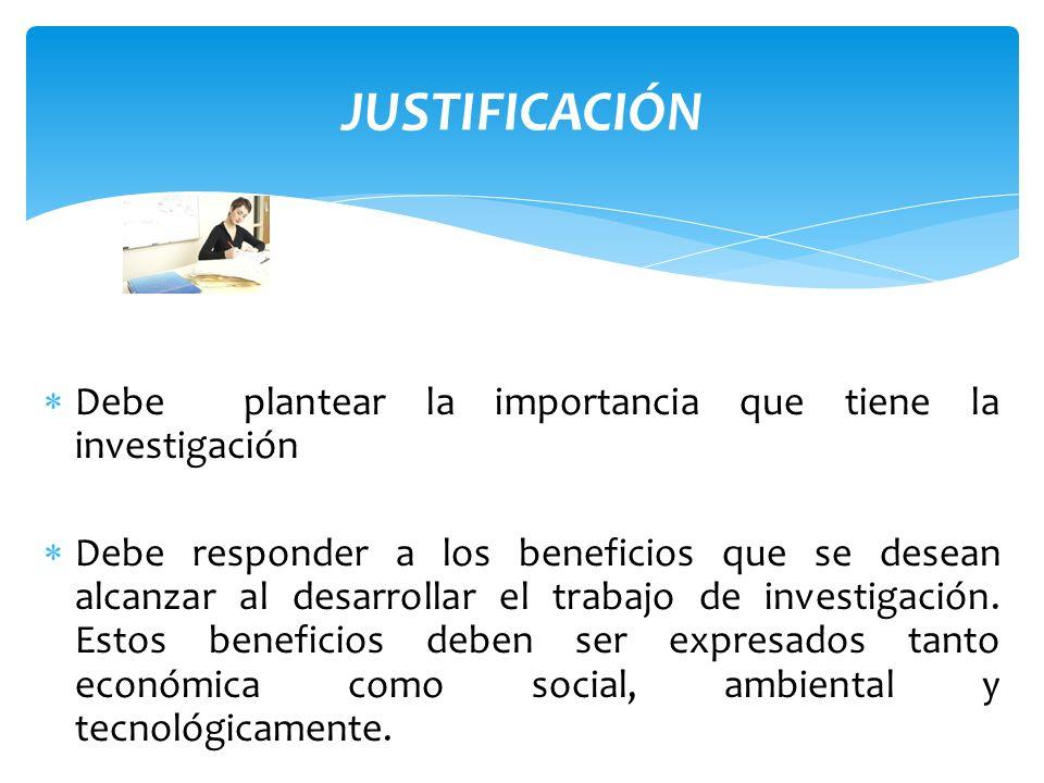 JUSTIFICACIÓN Tiene la finalidad de dejar en claro por que es importante la investigación Debe contener beneficios, alcances y aplicaciones.