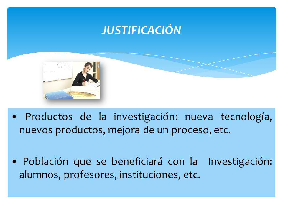 JUSTIFICACIÓN Productos de la investigación: nueva tecnología, nuevos productos, mejora de un proceso, etc. Población que se beneficiará con la Invest