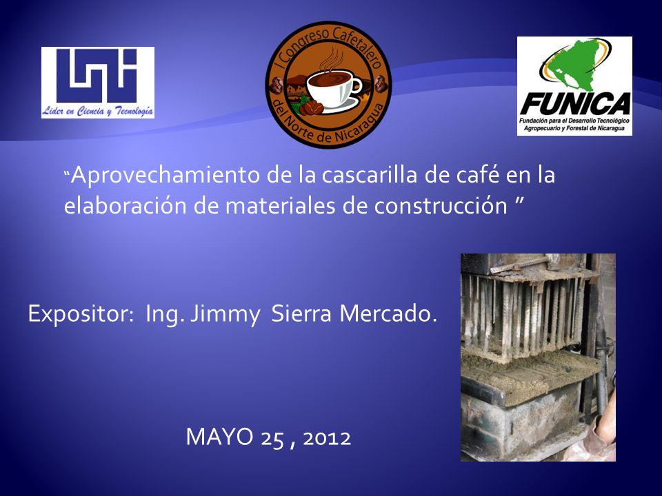 Aprovechamiento de la cascarilla de café en la elaboración de materiales de construcción Expositor: Ing. Jimmy Sierra Mercado. MAYO 25, 2012