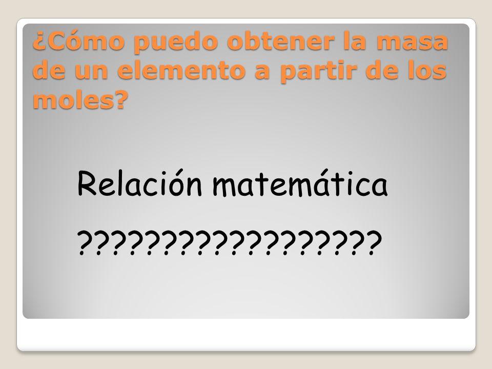 ¿Cómo puedo obtener la masa de un elemento a partir de los moles? Relación matemática ??????????????????