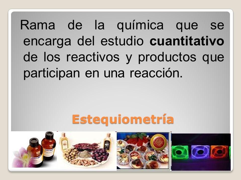 Estequiometría Estequiometría Rama de la química que se encarga del estudio cuantitativo de los reactivos y productos que participan en una reacción.