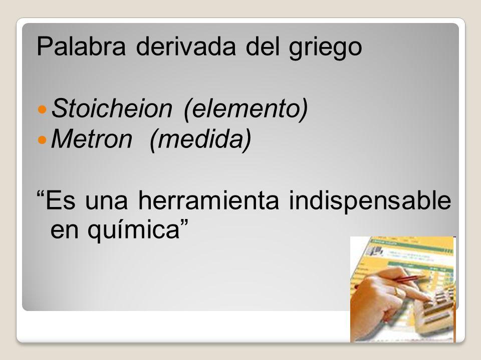 Palabra derivada del griego Stoicheion (elemento) Metron (medida) Es una herramienta indispensable en química