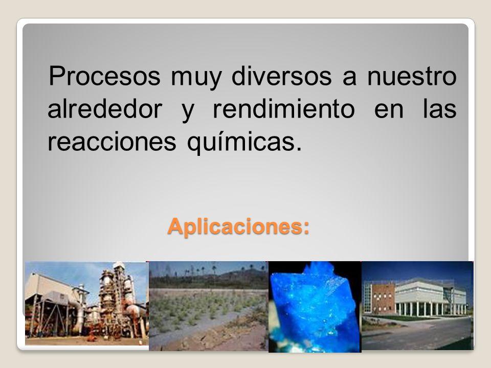 Aplicaciones: Procesos muy diversos a nuestro alrededor y rendimiento en las reacciones químicas.