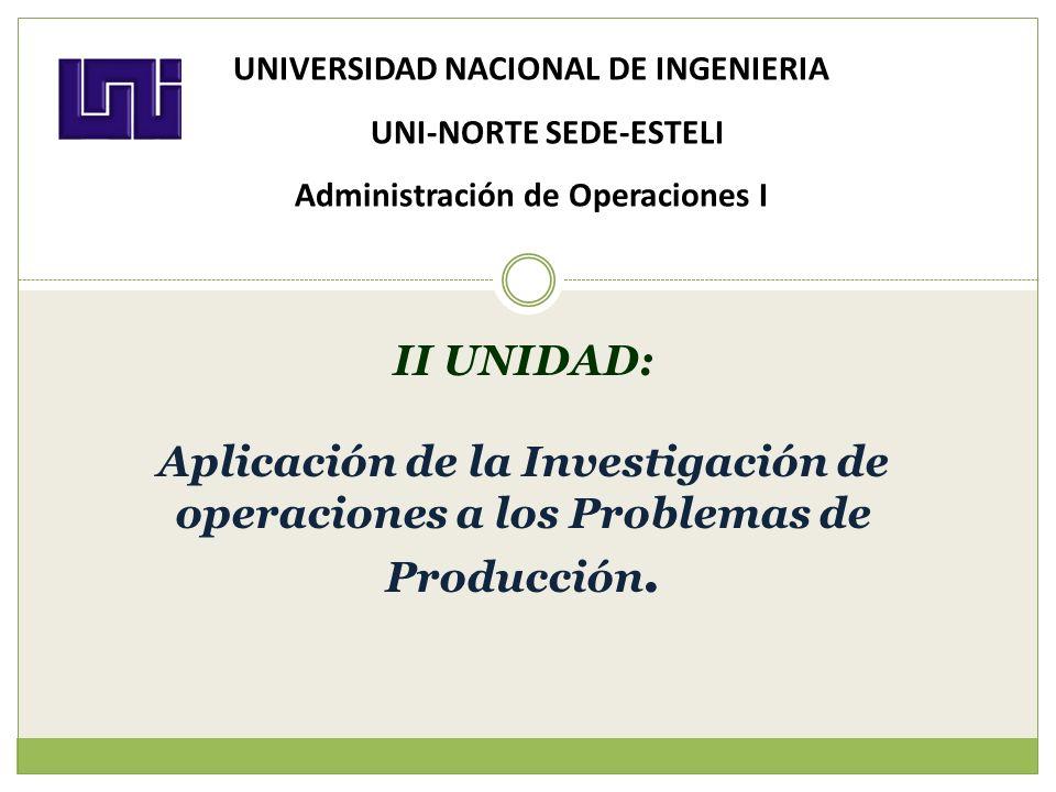 II UNIDAD: Aplicación de la Investigación de operaciones a los Problemas de Producción. UNIVERSIDAD NACIONAL DE INGENIERIA UNI-NORTE SEDE-ESTELI Admin