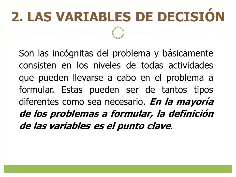 2. LAS VARIABLES DE DECISIÓN En la mayoría de los problemas a formular, la definición de las variables es el punto clave. Son las incógnitas del probl