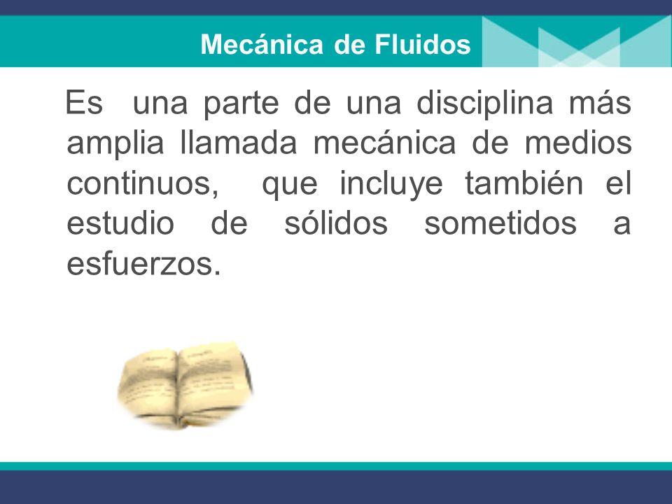 Mecánica de Fluidos La Mecánica de los Fluidos es la ciencia que estudia el comportamiento de los fluidos en reposo o en movimiento y la interacción d