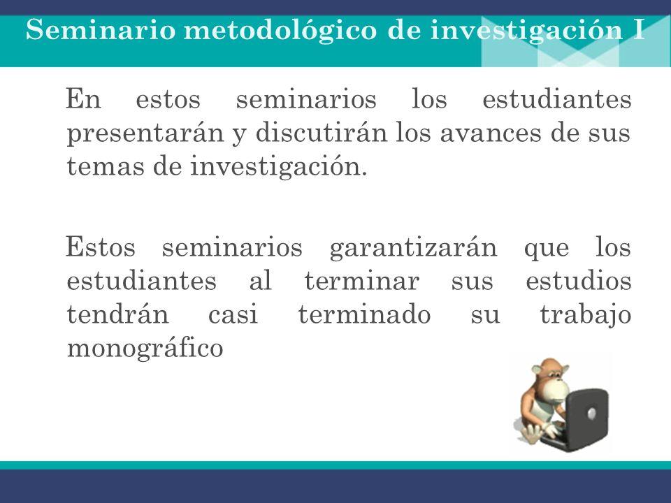 Seminario metodológico de investigación Preparar y acompañar al estudiante para la elaboración de su trabajo monográfico. Entre otros temas se tocarán