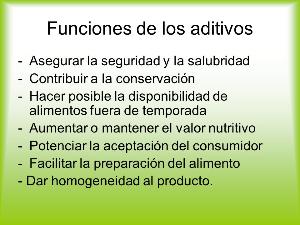 Funciones de los aditivos -Asegurar la seguridad y la salubridad -Contribuir a la conservación -Hacer posible la disponibilidad de alimentos fuera de